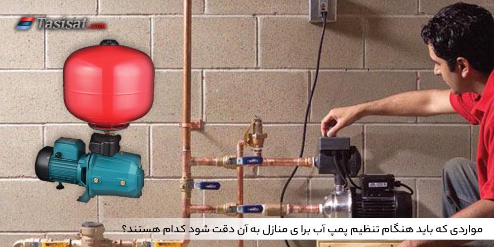 مواردی که باید هنگام تنظیم پمپ آب برا ی منازل به آن دقت شود کدام هستند؟